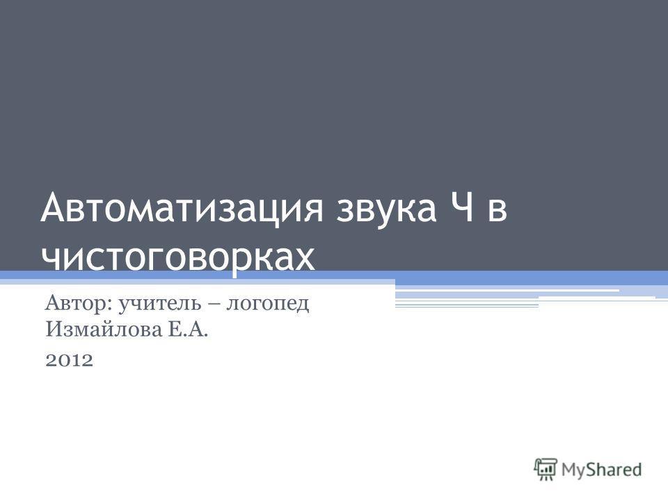 Автоматизация звука Ч в чистоговорках Автор: учитель – логопед Измайлова Е.А. 2012