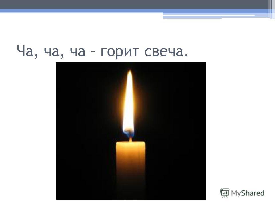 Ча, ча, ча – горит свеча.