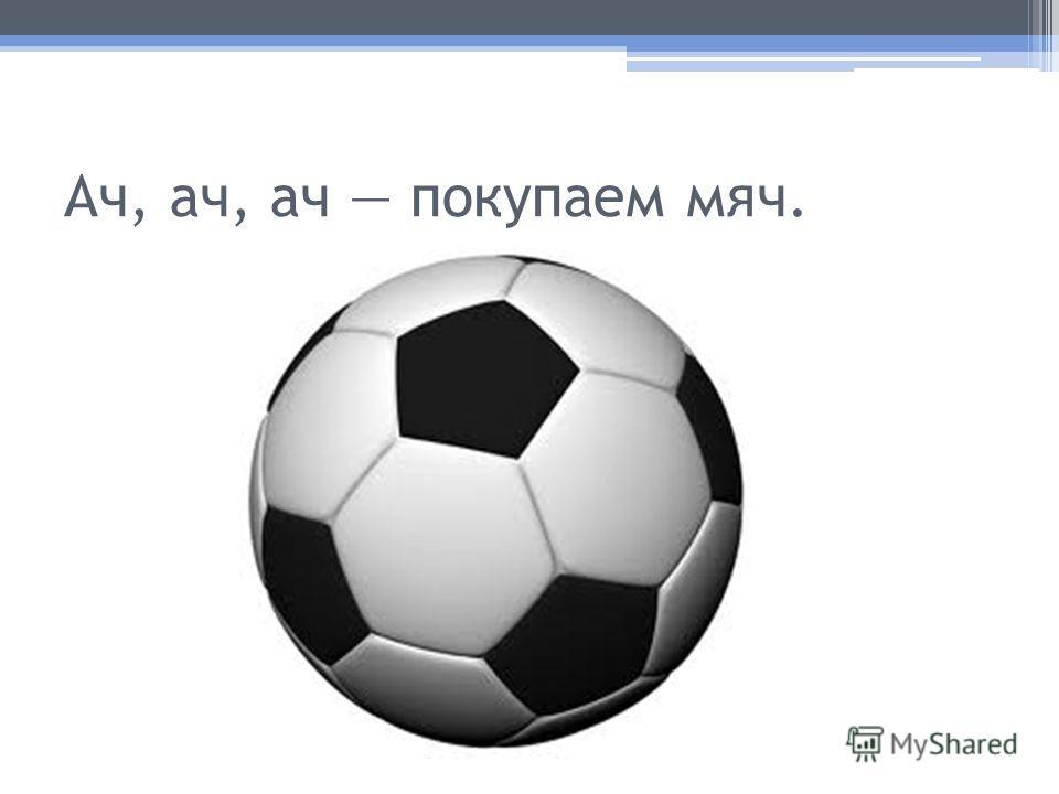 Ач, ач, ач покупаем мяч.