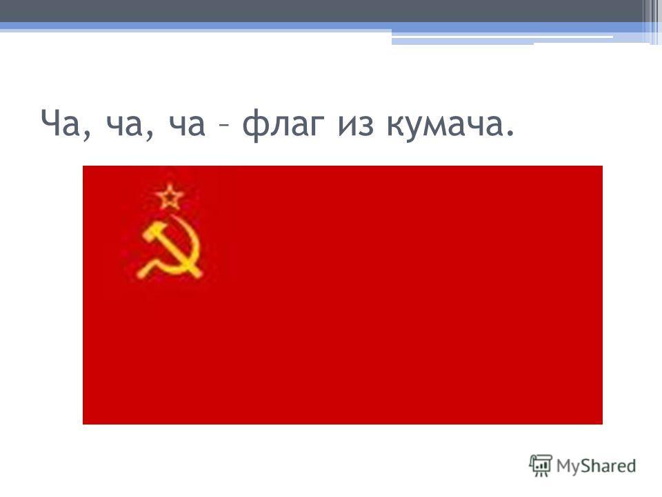 Ча, ча, ча – флаг из кумача.