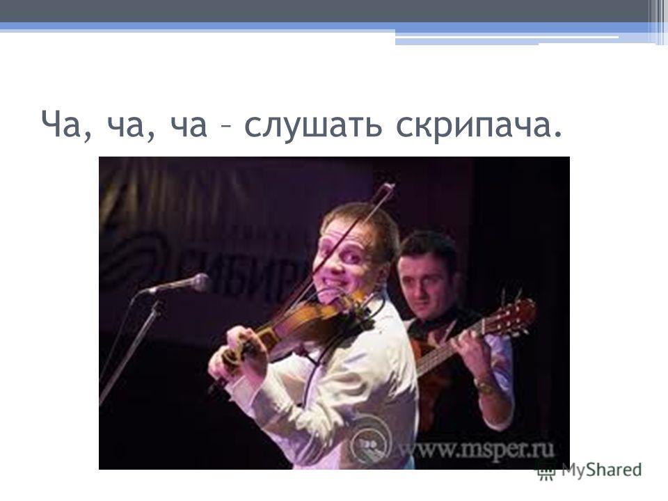 Ча, ча, ча – слушать скрипача.