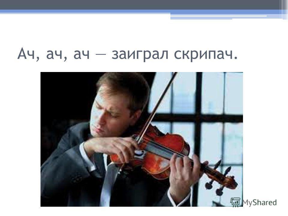 Ач, ач, ач заиграл скрипач.