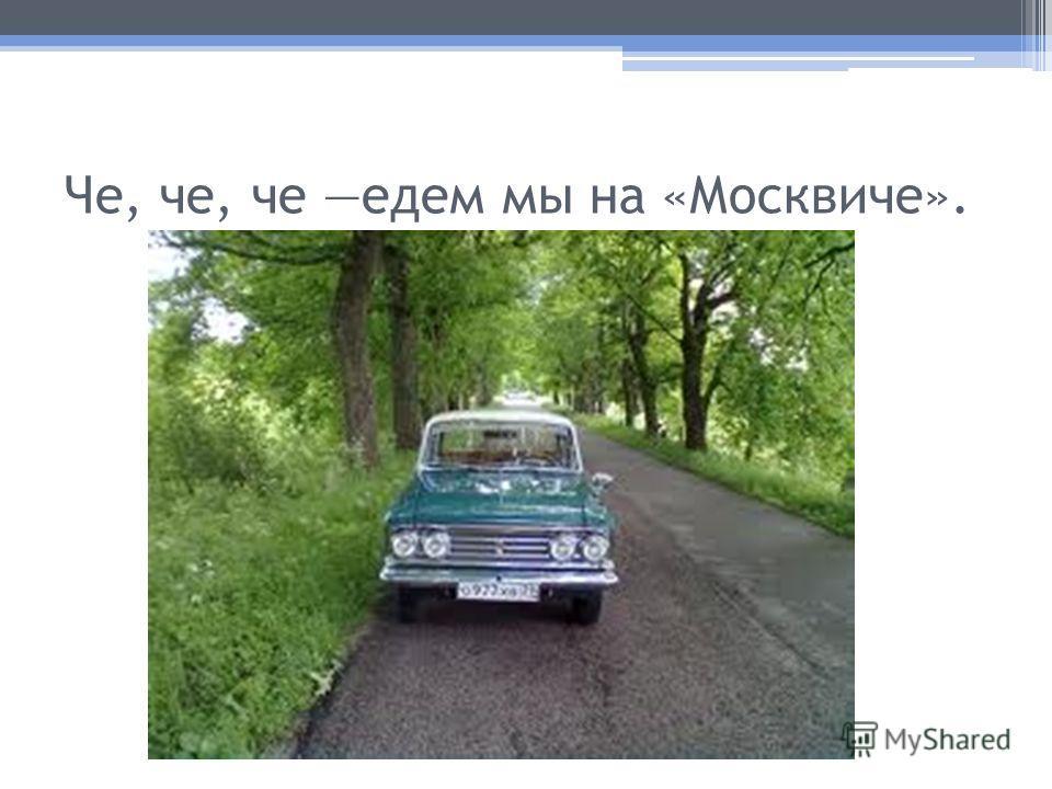 Че, че, че едем мы на «Москвиче».