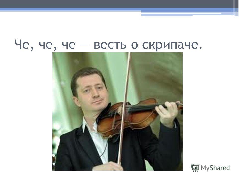 Че, че, че весть о скрипаче.