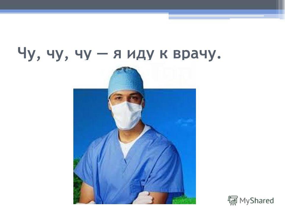 Чу, чу, чу я иду к врачу.
