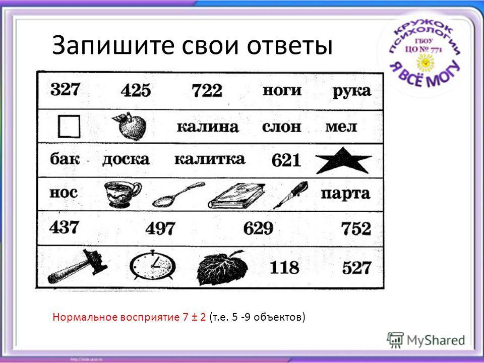 Запишите свои ответы Нормальное восприятие 7 ± 2 (т.е. 5 -9 объектов)