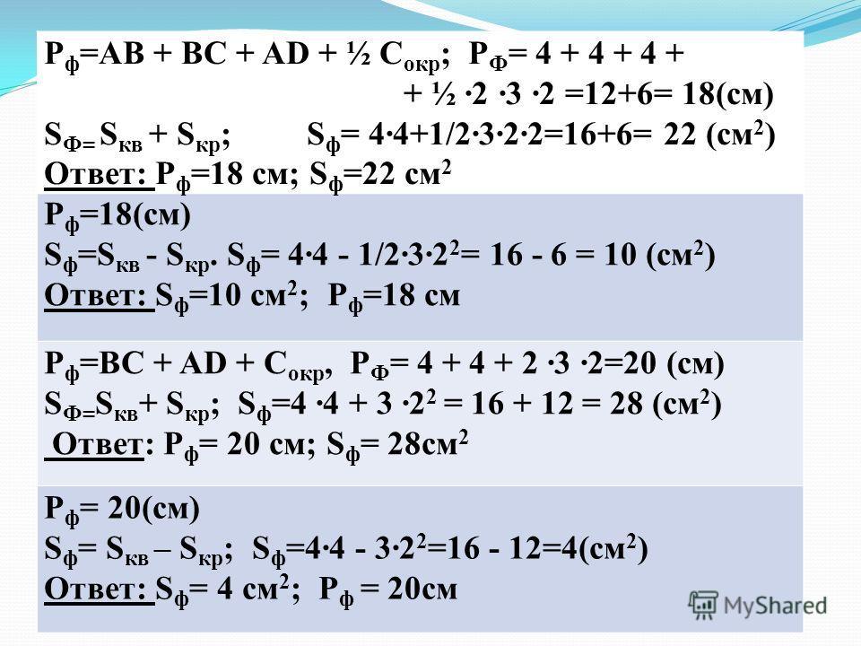 P ф =AB + BC + AD + ½ C окр ; P Ф = 4 + 4 + 4 + + ½ ·2 ·3 ·2 =12+6= 18(см) S Ф= S кв + S кр ; S ф = 4·4+1/2·3·2·2=16+6= 22 (см 2 ) Ответ: P ф =18 см; S ф =22 см 2 P ф =18(см) S ф =S кв - S кр. S ф = 4·4 - 1/2·3·2 2 = 16 - 6 = 10 (см 2 ) Ответ: S ф =1