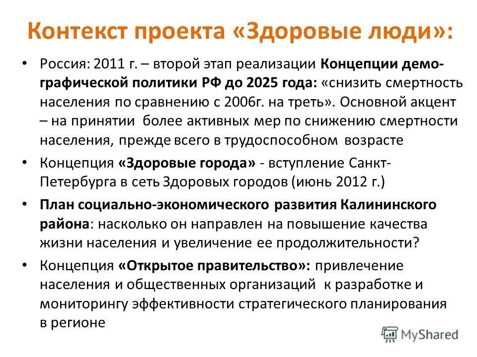 Контекст проекта «Здоровые люди»: Россия: 2011 г. – второй этап реализации Концепции демо- графической политики РФ до 2025 года: «снизить смертность населения по сравнению с 2006г. на треть». Основной акцент – на принятии более активных мер по снижен