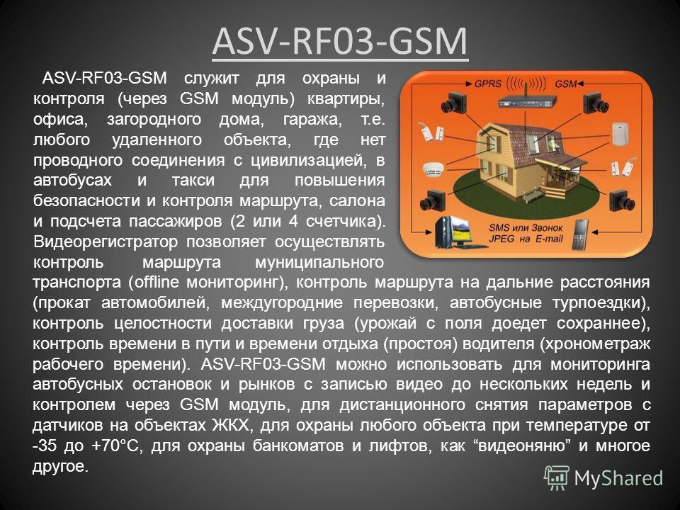 ASV-RF03-GSM ASV-RF03-GSM служит для охраны и контроля (через GSM модуль) квартиры, офиса, загородного дома, гаража, т.е. любого удаленного объекта, где нет проводного соединения с цивилизацией, в автобусах и такси для повышения безопасности и контро