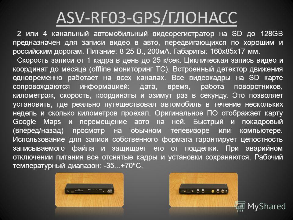ASV-RF03-GPS/ГЛОНАСС 2 или 4 канальный автомобильный видеорегистратор на SD до 128GB предназначен для записи видео в авто, передвигающихся по хорошим и российским дорогам. Питание: 8-25 В., 200мА. Габариты: 160x85x17 мм. Скорость записи от 1 кадра в