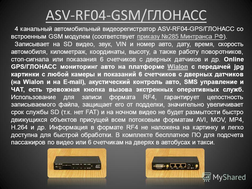 ASV-RF04-GSM/ГЛОНАСС 4 канальный автомобильный видеорегистратор ASV-RF04-GPS/ГЛОНАСС со встроенным GSM модулем (соответствует приказу 285 Минтранса РФ).приказу 285 Минтранса РФ Записывает на SD видео, звук, VIN и номер авто, дату, время, скорость авт