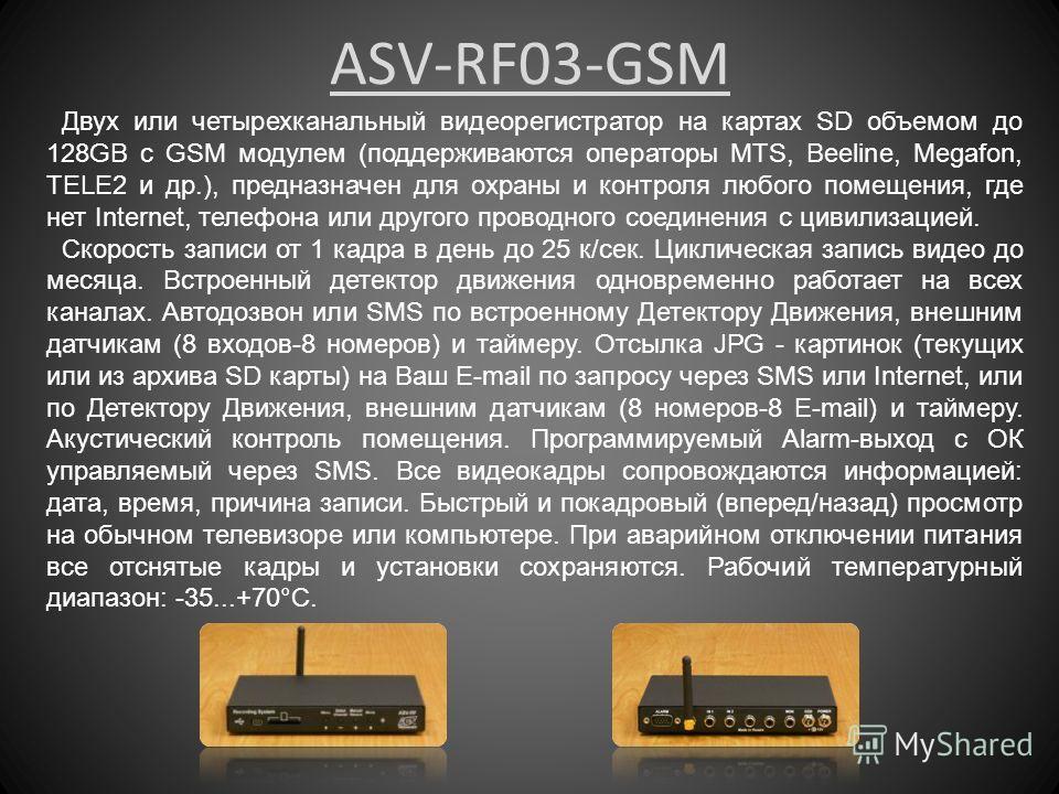 ASV-RF03-GSM Двух или четырехканальный видеорегистратор на картах SD объемом до 128GB с GSM модулем (поддерживаются операторы MTS, Beeline, Megafon, TELE2 и др.), предназначен для охраны и контроля любого помещения, где нет Internet, телефона или дру