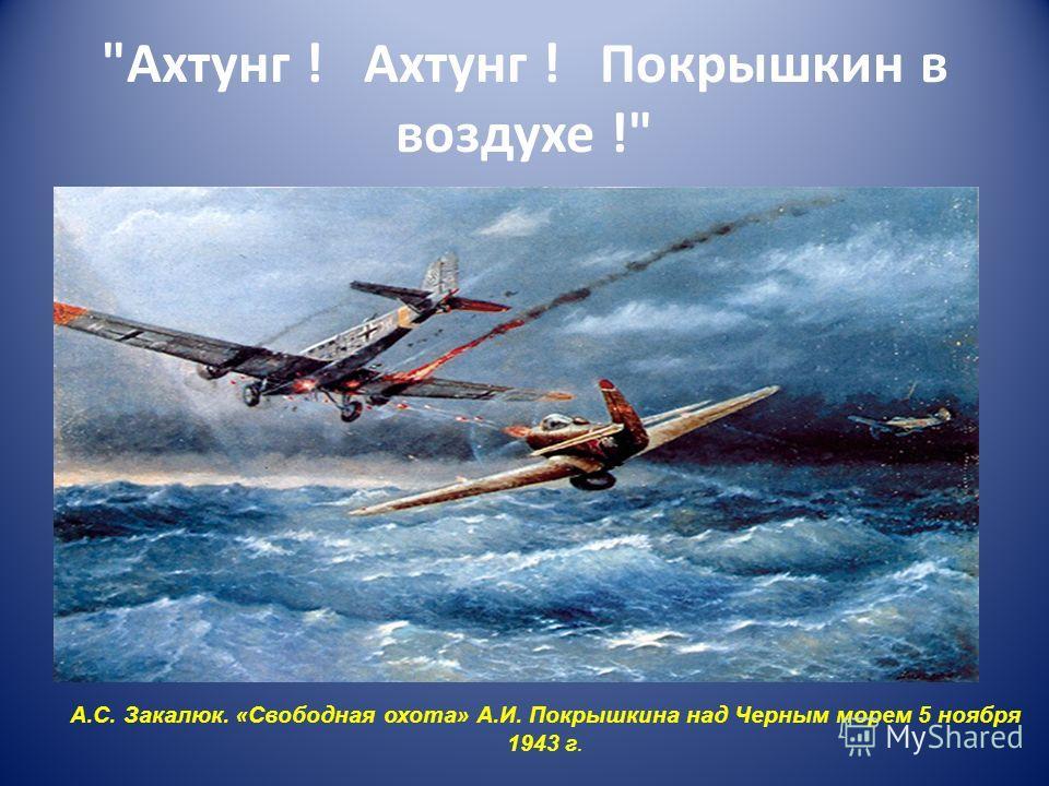 Ахтунг ! Ахтунг ! Покрышкин в воздухе ! А.С. Закалюк. « Свободная охота » А.И. Покрышкина над Черным морем 5 ноября 1943 г.