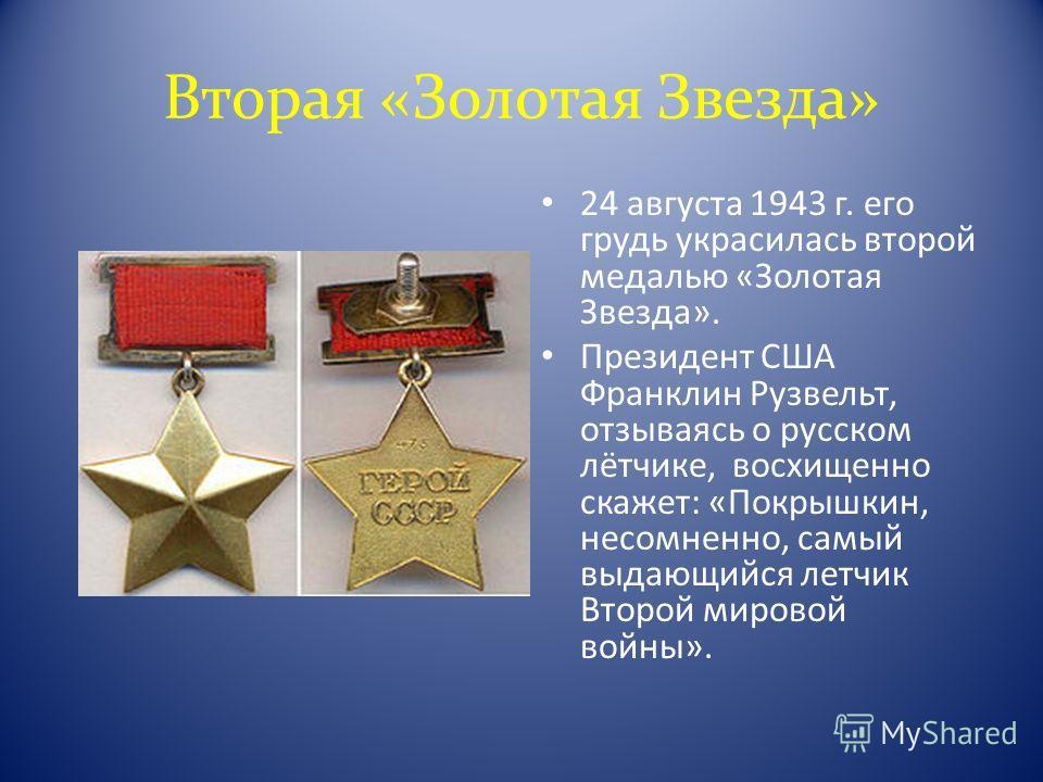 Вторая «Золотая Звезда» 24 августа 1943 г. его грудь украсилась второй медалью «Золотая Звезда». Президент США Франклин Рузвельт, отзываясь о русском лётчике, восхищенно скажет: «Покрышкин, несомненно, самый выдающийся летчик Второй мировой войны».