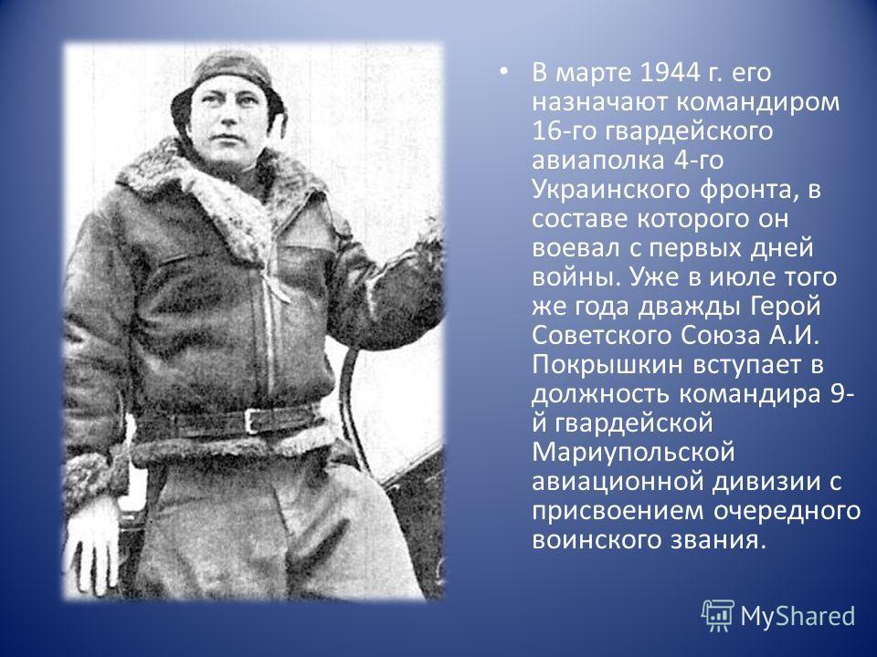 В марте 1944 г. его назначают командиром 16-го гвардейского авиаполка 4-го Украинского фронта, в составе которого он воевал с первых дней войны. Уже в июле того же года дважды Герой Советского Союза А.И. Покрышкин вступает в должность командира 9- й