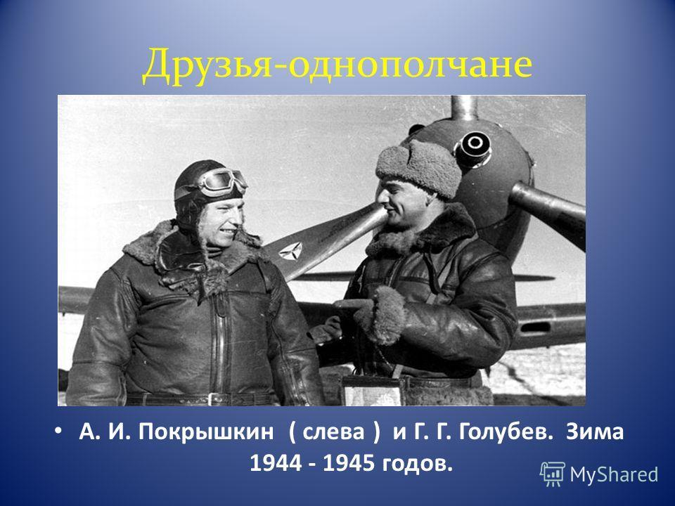Друзья-однополчане А. И. Покрышкин ( слева ) и Г. Г. Голубев. Зима 1944 - 1945 годов.
