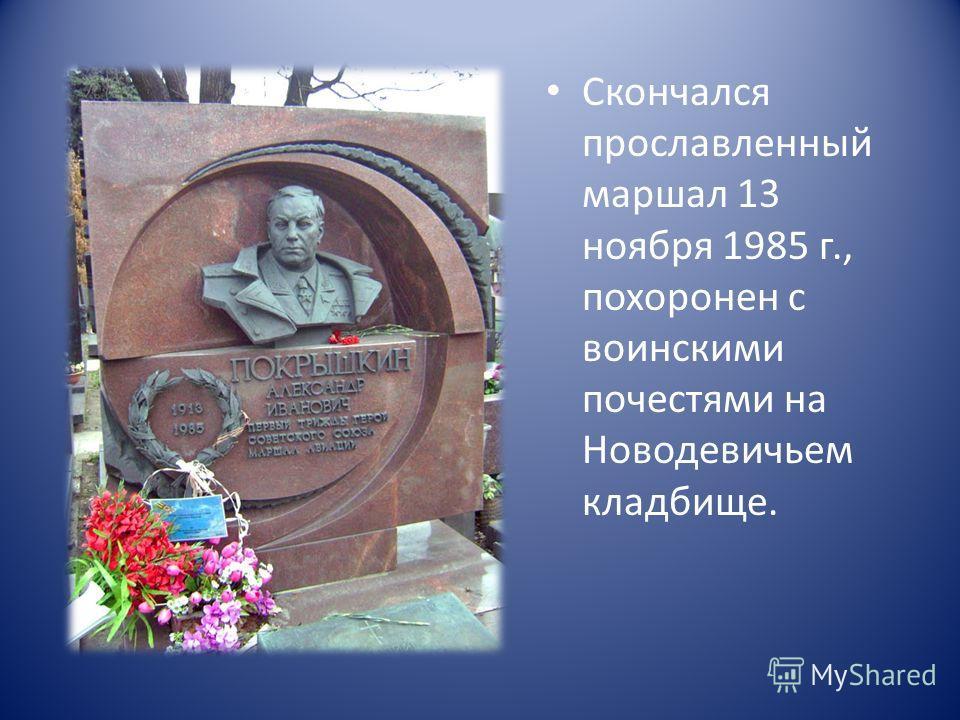 Скончался прославленный маршал 13 ноября 1985 г., похоронен с воинскими почестями на Новодевичьем кладбище.