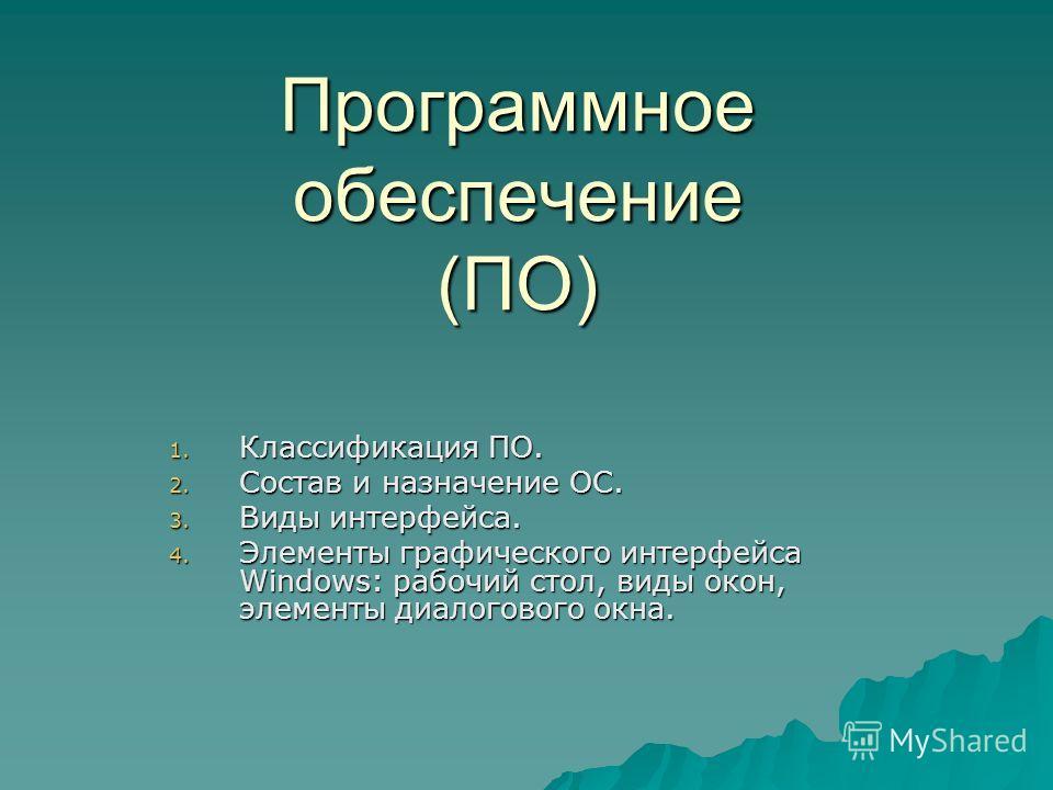 Программное обеспечение (ПО) 1. Классификация ПО. 2. Состав и назначение ОС. 3. Виды интерфейса. 4. Элементы графического интерфейса Windows: рабочий стол, виды окон, элементы диалогового окна.
