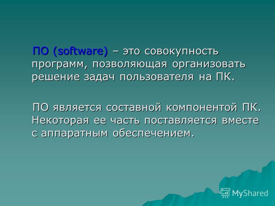 ПО (software) – это совокупность программ, позволяющая организовать решение задач пользователя на ПК. ПО (software) – это совокупность программ, позволяющая организовать решение задач пользователя на ПК. ПО является составной компонентой ПК. Некотора