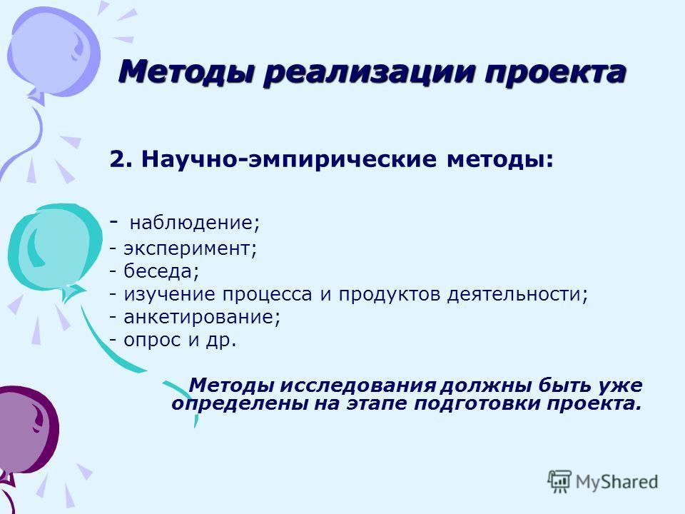 2. Научно-эмпирические методы: - наблюдение; - эксперимент; - беседа; - изучение процесса и продуктов деятельности; - анкетирование; - опрос и др. Методы исследования должны быть уже определены на этапе подготовки проекта. Методы реализации проекта