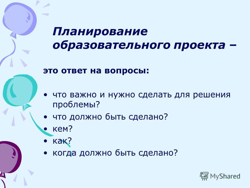 Планирование образовательного проекта – это ответ на вопросы: что важно и нужно сделать для решения проблемы? что должно быть сделано? кем? как? когда должно быть сделано?
