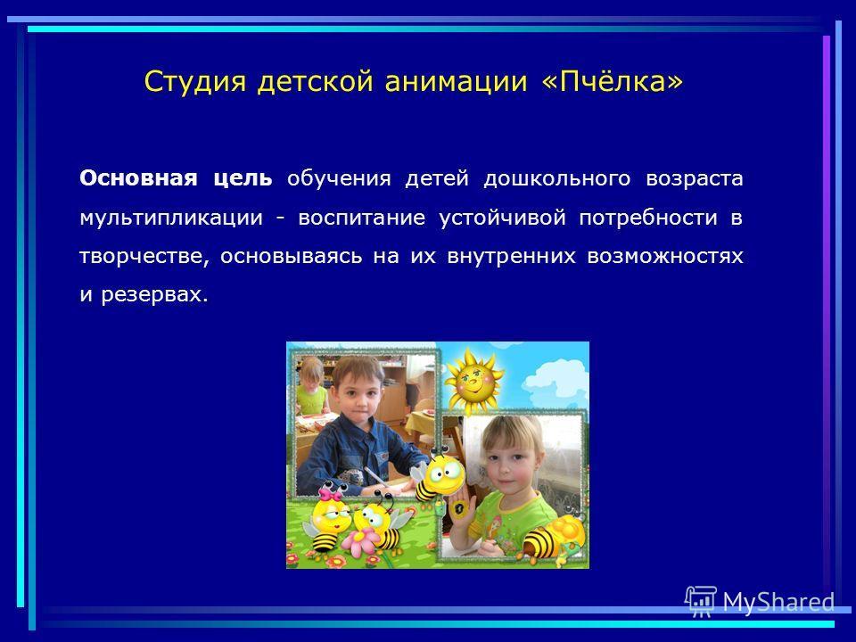 Основная цель обучения детей дошкольного возраста мультипликации - воспитание устойчивой потребности в творчестве, основываясь на их внутренних возможностях и резервах. Студия детской анимации «Пчёлка»