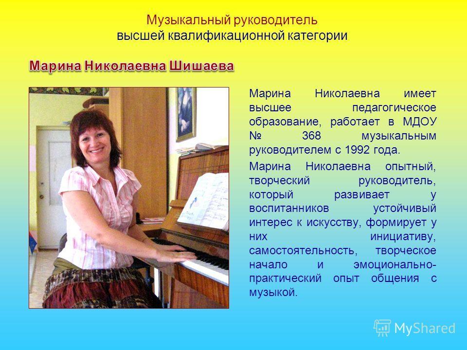 Марина Николаевна имеет высшее педагогическое образование, работает в МДОУ 368 музыкальным руководителем с 1992 года. Марина Николаевна опытный, творческий руководитель, который развивает у воспитанников устойчивый интерес к искусству, формирует у ни