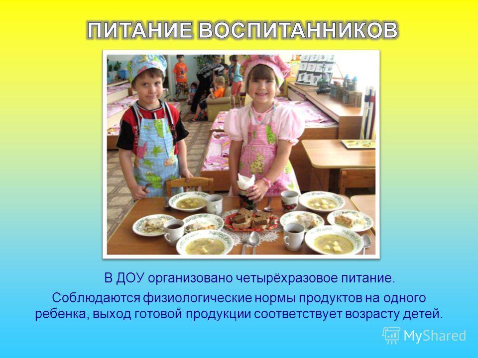 В ДОУ организовано четырёхразовое питание. Соблюдаются физиологические нормы продуктов на одного ребенка, выход готовой продукции соответствует возрасту детей.