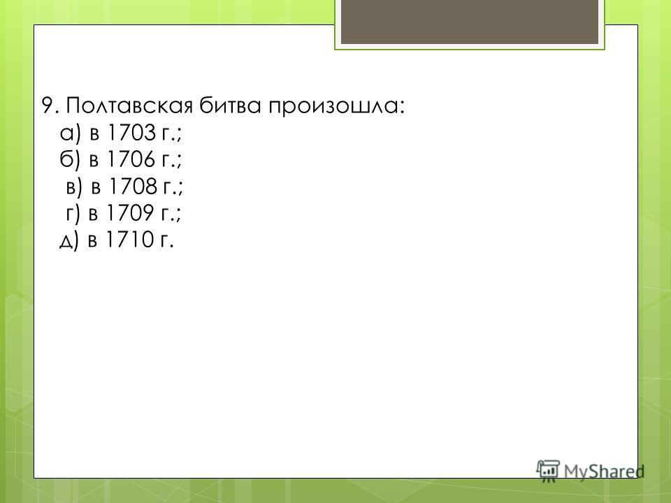 9. Полтавская битва произошла: а) в 1703 г.; б) в 1706 г.; в) в 1708 г.; г) в 1709 г.; д) в 1710 г.