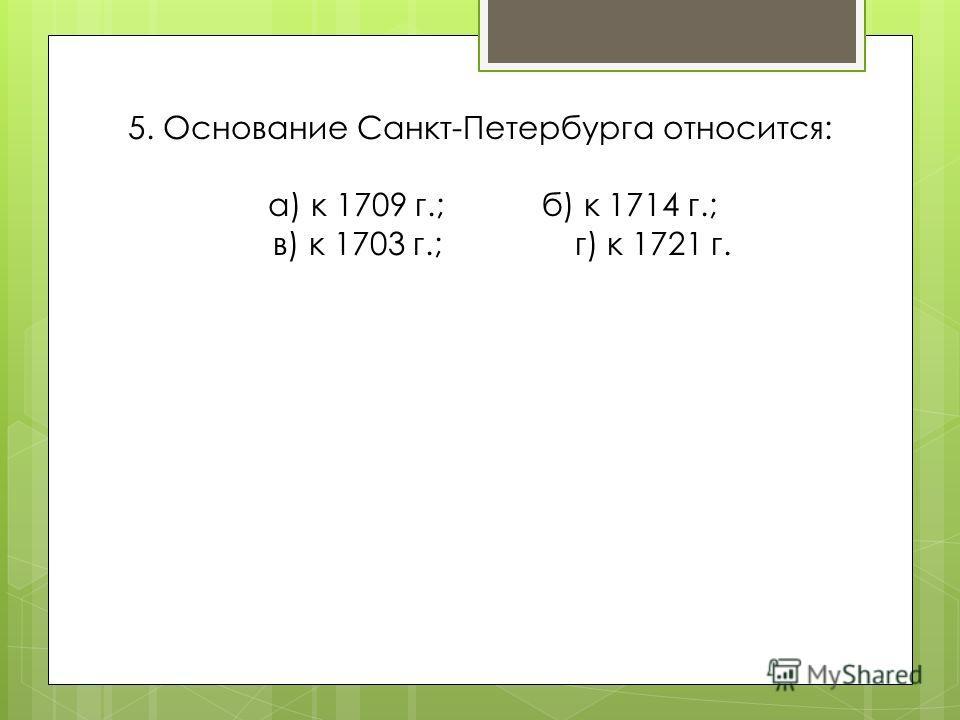 5. Основание Санкт-Петербурга относится: а) к 1709 г.; б) к 1714 г.; в) к 1703 г.; г) к 1721 г.