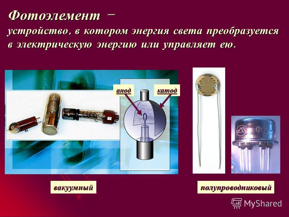 Фотоэлемент – устройство, в котором энергия света преобразуется в электрическую энергию или управляет ею. вакуумный катоданод полупроводниковый