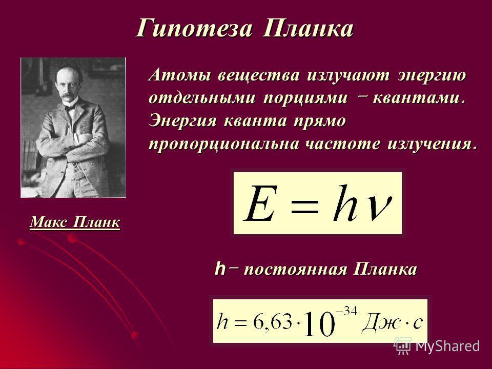Гипотеза Планка Атомы вещества излучают энергию отдельными порциями – квантами. Энергия кванта прямо пропорциональна частоте излучения. h – постоянная Планка Макс Планк +