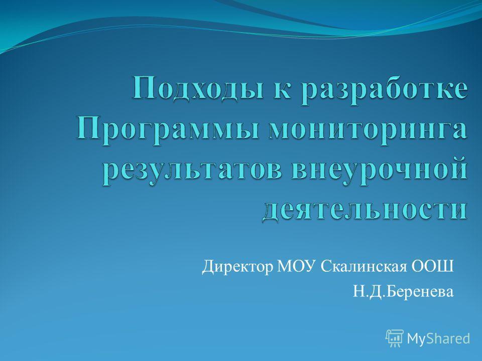 Директор МОУ Скалинская ООШ Н.Д.Беренева