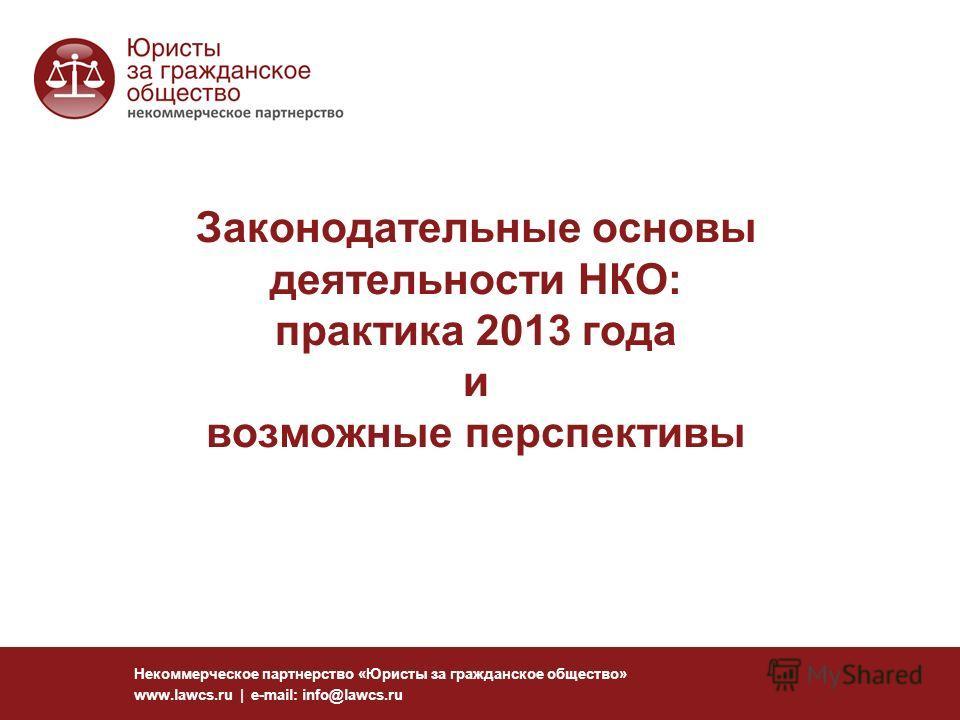 Законодательные основы деятельности НКО: практика 2013 года и возможные перспективы Некоммерческое партнерство «Юристы за гражданское общество» www.lawcs.ru | e-mail: info@lawcs.ru