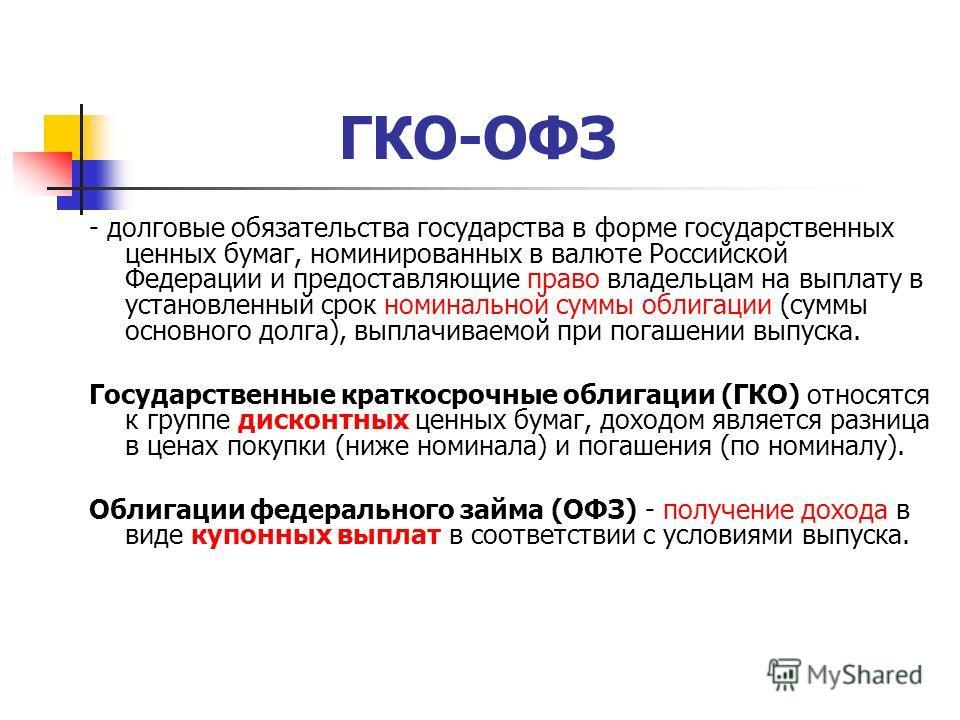 ГКО-ОФЗ - долговые обязательства государства в форме государственных ценных бумаг, номинированных в валюте Российской Федерации и предоставляющие право владельцам на выплату в установленный срок номинальной суммы облигации (суммы основного долга), вы