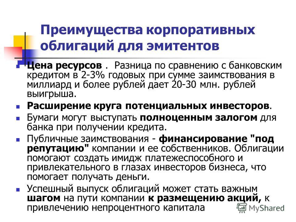 Преимущества корпоративных облигаций для эмитентов Цена ресурсов. Разница по сравнению с банковским кредитом в 2-3% годовых при сумме заимствования в миллиард и более рублей дает 20-30 млн. рублей выигрыша. Расширение круга потенциальных инвесторов.