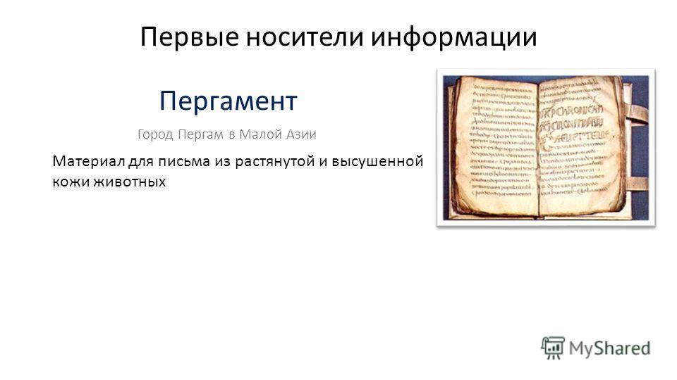 Первые носители информации Пергамент Материал для письма из растянутой и высушенной кожи животных Город Пергам в Малой Азии
