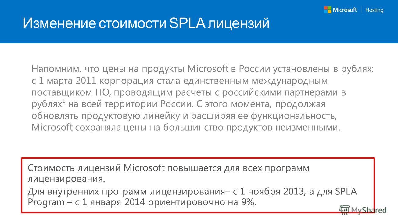 Изменение стоимости SPLA лицензий Стоимость лицензий Microsoft повышается для всех программ лицензирования. Для внутренних программ лицензирования– с 1 ноября 2013, а для SPLA Program – с 1 января 2014 ориентировочно на 9%. Напомним, что цены на прод