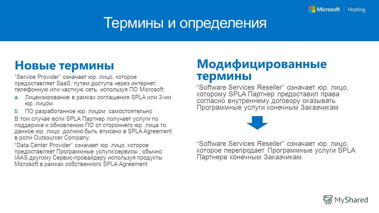 Термины и определения Новые термины Service Provider означает юр. лицо, которое предоставляет SaaS, путем доступа через интернет, телефонную или частную сеть, используя ПО Microsoft: Лицензирование в рамках соглашения SPLA или 3-им юр. лицом ПО разра