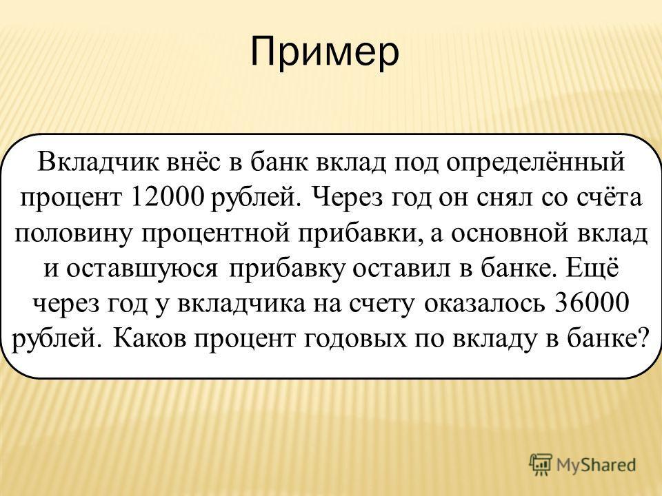 Вкладчик внёс в банк вклад под определённый процент 12000 рублей. Через год он снял со счёта половину процентной прибавки, а основной вклад и оставшуюся прибавку оставил в банке. Ещё через год у вкладчика на счету оказалось 36000 рублей. Каков процен