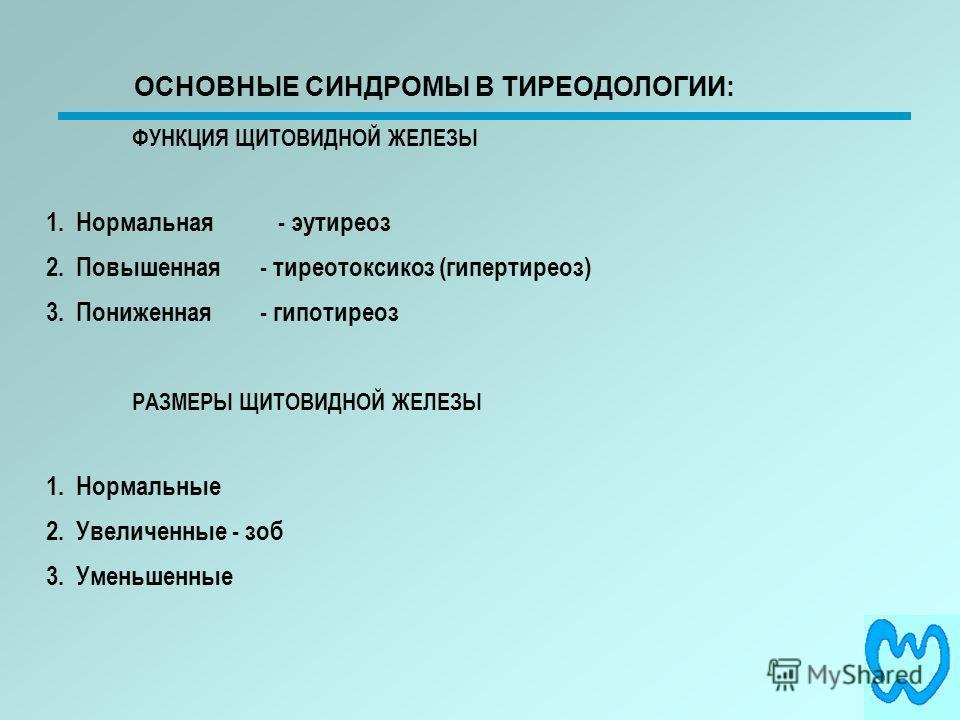 ФУНКЦИЯ ЩИТОВИДНОЙ ЖЕЛЕЗЫ 1. Нормальная - эутиреоз 2. Повышенная- тиреотоксикоз (гипертиреоз) 3. Пониженная - гипотиреоз РАЗМЕРЫ ЩИТОВИДНОЙ ЖЕЛЕЗЫ 1. Нормальные 2. Увеличенные - зоб 3. Уменьшенные ОСНОВНЫЕ СИНДРОМЫ В ТИРЕОДОЛОГИИ: