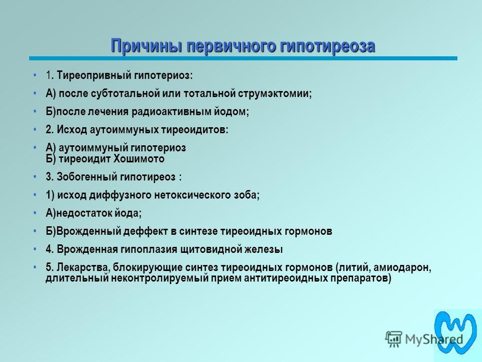 Причины первичного гипотиреоза 1. Тиреопривный гипотериоз: А) после субтотальной или тотальной струмэктомии; Б)после лечения радиоактивным йодом; 2. Исход аутоиммуных тиреоидитов: А) аутоиммуный гипотериоз Б) тиреоидит Хошимото 3. Зобогенный гипотире