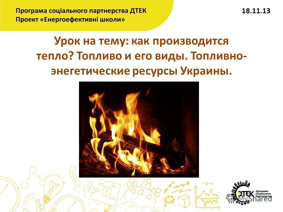 Урок на тему: как производится тепло? Топливо и его виды. Топливно- энегетические ресурсы Украины. 18.11.13