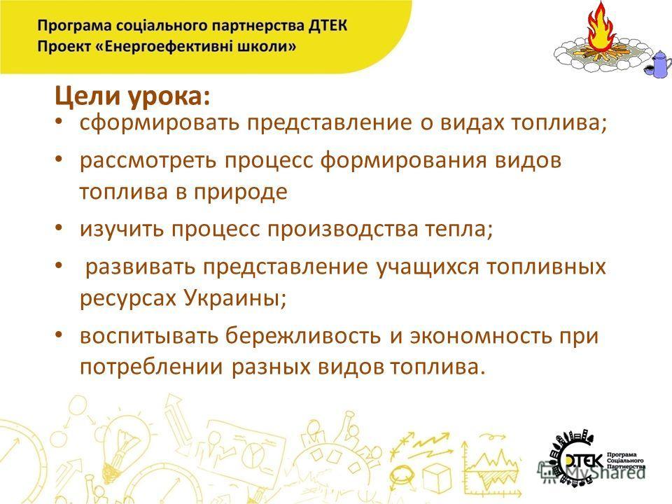 Цели урока: сформировать представление о видах топлива; рассмотреть процесс формирования видов топлива в природе изучить процесс производства тепла; развивать представление учащихся топливных ресурсах Украины; воспитывать бережливость и экономность п