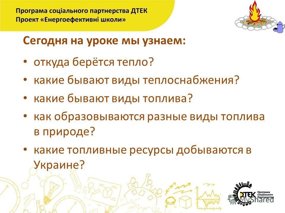 Сегодня на уроке мы узнаем: откуда берётся тепло? какие бывают виды теплоснабжения? какие бывают виды топлива? как образовываются разные виды топлива в природе? какие топливные ресурсы добываются в Украине?