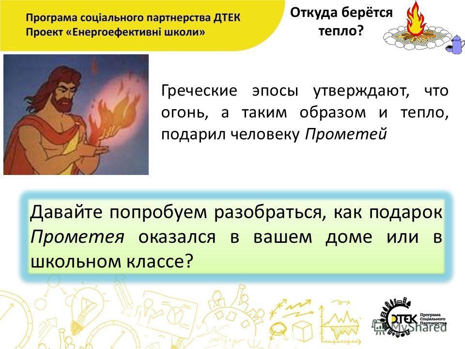 Откуда берётся тепло? Греческие эпосы утверждают, что огонь, а таким образом и тепло, подарил человеку Прометей Давайте попробуем разобраться, как подарок Прометея оказался в вашем доме или в школьном классе?
