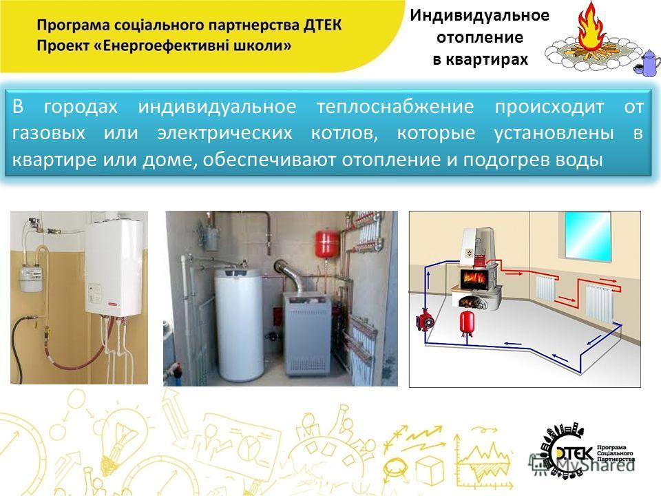 Индивидуальное отопление в квартирах В городах индивидуальное теплоснабжение происходит от газовых или электрических котлов, которые установлены в квартире или доме, обеспечивают отопление и подогрев воды