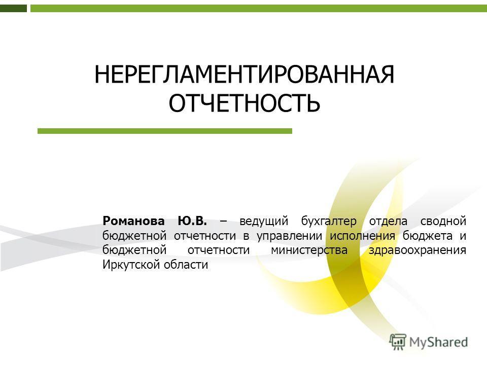 НЕРЕГЛАМЕНТИРОВАННАЯ ОТЧЕТНОСТЬ Романова Ю.В. – ведущий бухгалтер отдела сводной бюджетной отчетности в управлении исполнения бюджета и бюджетной отчетности министерства здравоохранения Иркутской области