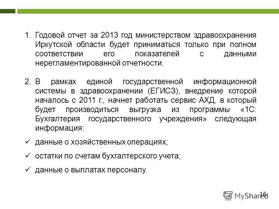 16 1.Годовой отчет за 2013 год министерством здравоохранения Иркутской области будет приниматься только при полном соответствии его показателей с данными нерегламентированной отчетности. 2.В рамках единой государственной информационной системы в здра