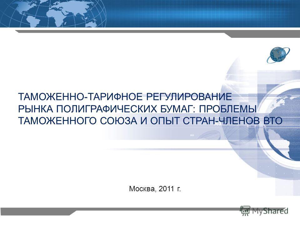1 ТАМОЖЕННО-ТАРИФНОЕ РЕГУЛИРОВАНИЕ РЫНКА ПОЛИГРАФИЧЕСКИХ БУМАГ: ПРОБЛЕМЫ ТАМОЖЕННОГО СОЮЗА И ОПЫТ СТРАН-ЧЛЕНОВ ВТО Москва, 2011 г.